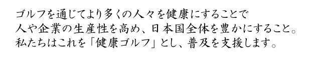 ゴルフを通じてより多くの人々を健康にすることで 人や企業の生産性を高め、日本国全体を豊かにすること。 私たちはこれを「健康ゴルフ」とし、普及を支援します。